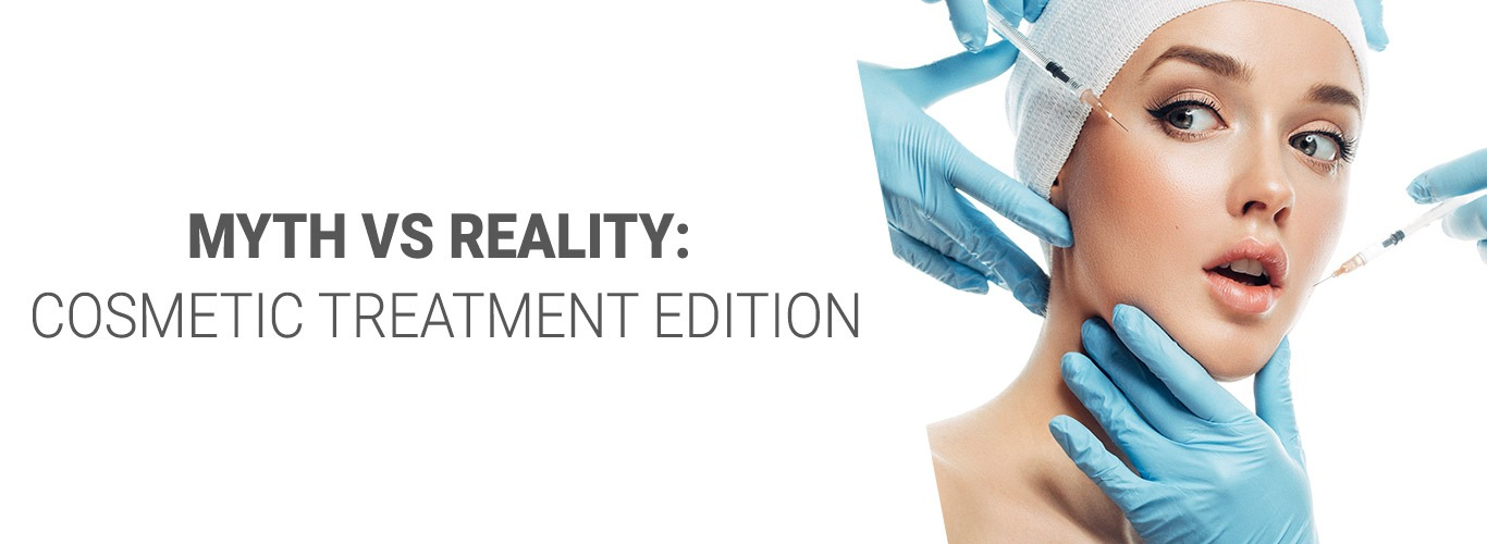 Myth vs Reality: Cosmetic Treatment Edition