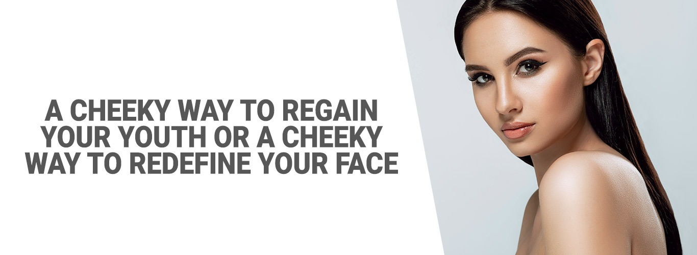 A CHEEKY WAY TO REGAIN YOUR YOUTH or A CHEEKY WAY TO REDEFINE YOUR FACE